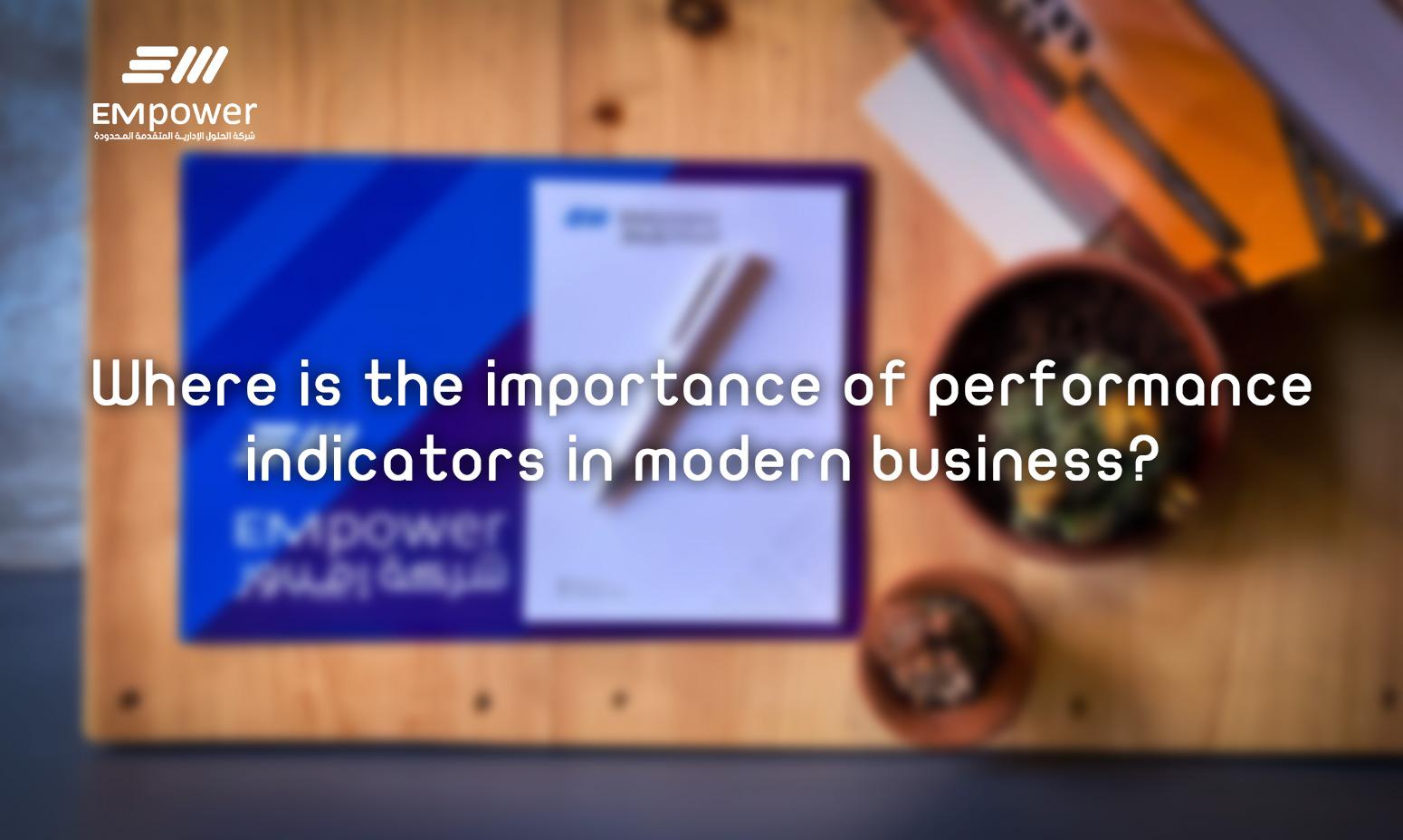 Where is the importance of performance indicators in modern business - أين تكمن أهمية مؤشرات الأداء في الاعمال الحديثة؟